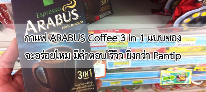 กาแฟ ARABUS Coffee 3 in 1 แบบซอง จะอร่อยไหม มีคำตอบ รีวิว ยิ่งกว่า Pantip