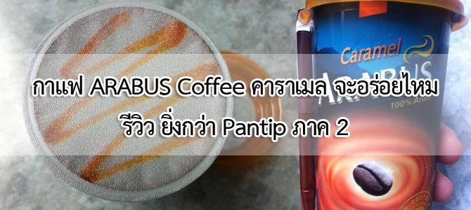 กาแฟ ARABUS Coffee คาราเมล จะอร่อยไหม รีวิว ยิ่งกว่า Pantip ภาค 2